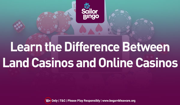 Learn the Difference between Land Casinos and Online Casinos